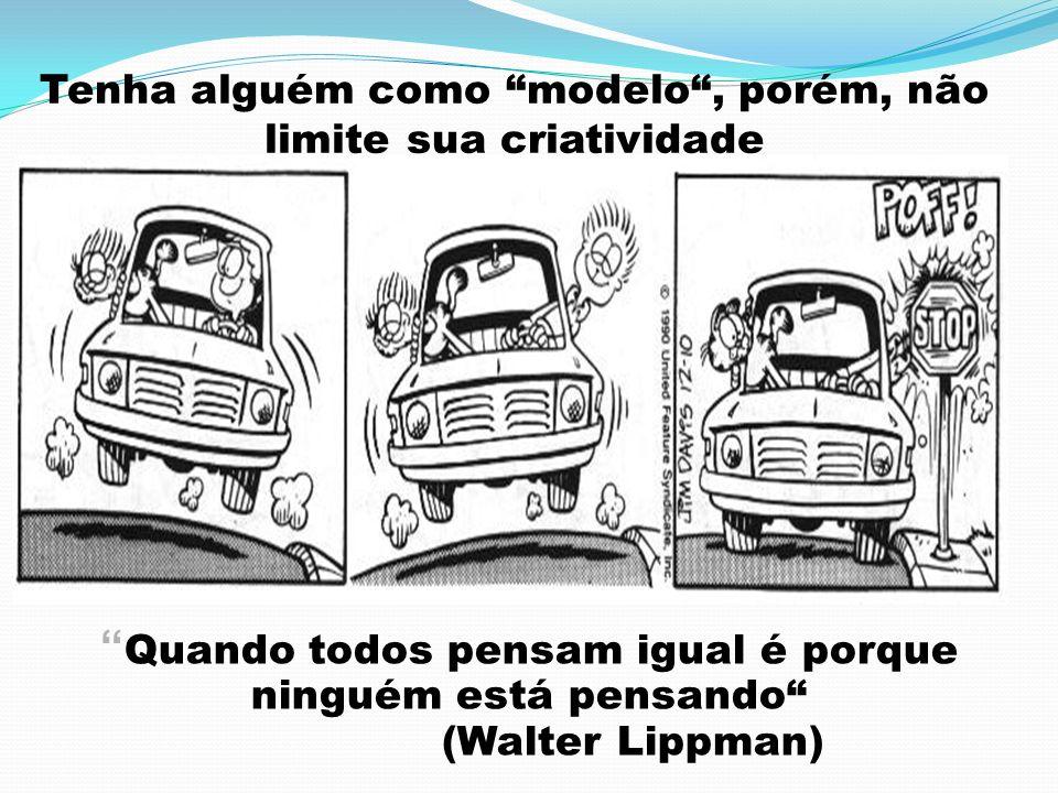Tenha alguém como modelo, porém, não limite sua criatividade Quando todos pensam igual é porque ninguém está pensando (Walter Lippman)