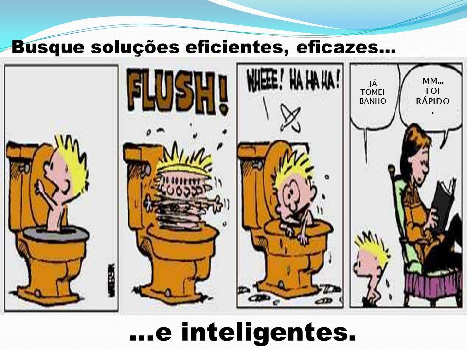 Busque soluções eficientes, eficazes... JÁ TOMEI BANHO MM... FOI RÁPIDO....e inteligentes.