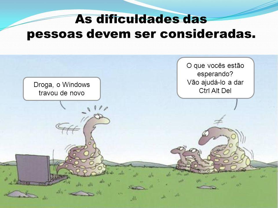 As dificuldades das pessoas devem ser consideradas. Droga, o Windows travou de novo O que vocês estão esperando? Vão ajudá-lo a dar Ctrl Alt Del