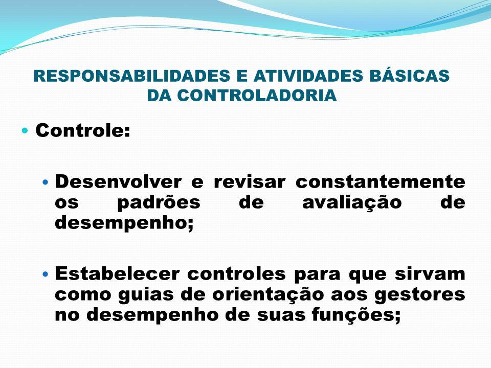 RESPONSABILIDADES E ATIVIDADES BÁSICAS DA CONTROLADORIA Controle: Desenvolver e revisar constantemente os padrões de avaliação de desempenho; Estabele