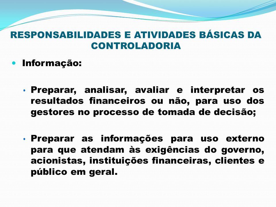 RESPONSABILIDADES E ATIVIDADES BÁSICAS DA CONTROLADORIA Informação: Preparar, analisar, avaliar e interpretar os resultados financeiros ou não, para u