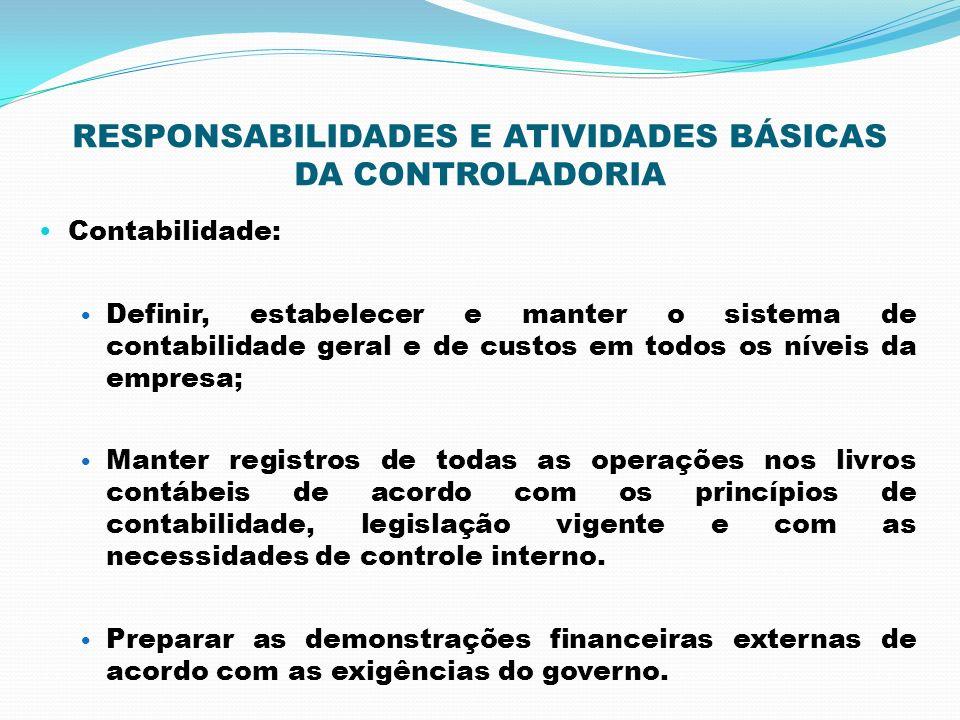 RESPONSABILIDADES E ATIVIDADES BÁSICAS DA CONTROLADORIA Contabilidade: Definir, estabelecer e manter o sistema de contabilidade geral e de custos em t
