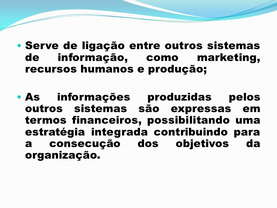Serve de ligação entre outros sistemas de informação, como marketing, recursos humanos e produção; As informações produzidas pelos outros sistemas são