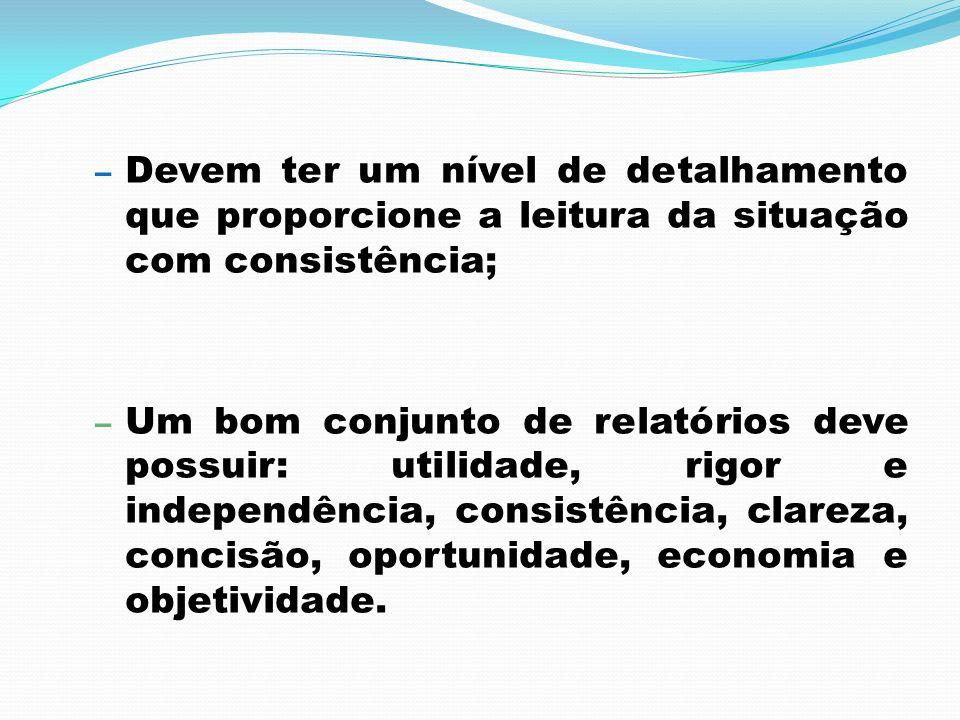 – Devem ter um nível de detalhamento que proporcione a leitura da situação com consistência; – Um bom conjunto de relatórios deve possuir: utilidade,
