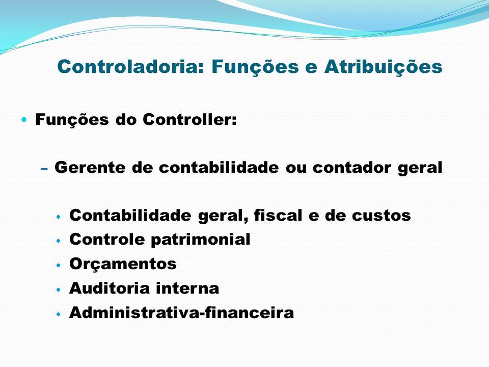 Controladoria: Funções e Atribuições Funções do Controller: – Gerente de contabilidade ou contador geral Contabilidade geral, fiscal e de custos Contr
