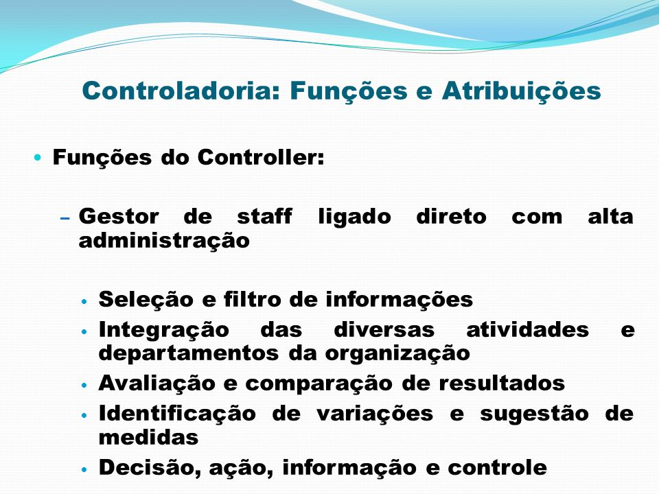 Controladoria: Funções e Atribuições Funções do Controller: – Gestor de staff ligado direto com alta administração Seleção e filtro de informações Int