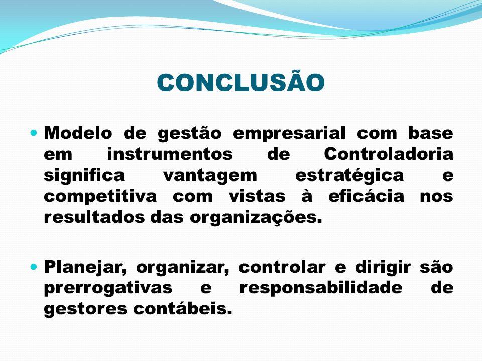 CONCLUSÃO Modelo de gestão empresarial com base em instrumentos de Controladoria significa vantagem estratégica e competitiva com vistas à eficácia no