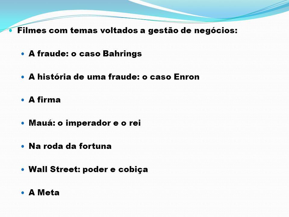 Filmes com temas voltados a gestão de negócios: A fraude: o caso Bahrings A história de uma fraude: o caso Enron A firma Mauá: o imperador e o rei Na