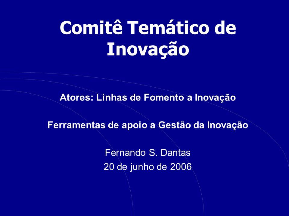 Comitê Temático de Inovação Atores: Linhas de Fomento a Inovação Ferramentas de apoio a Gestão da Inovação Fernando S. Dantas 20 de junho de 2006