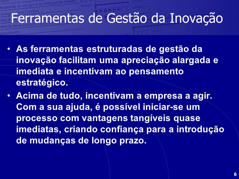 6 Ferramentas de Gestão da Inovação As ferramentas estruturadas de gestão da inovação facilitam uma apreciação alargada e imediata e incentivam ao pen