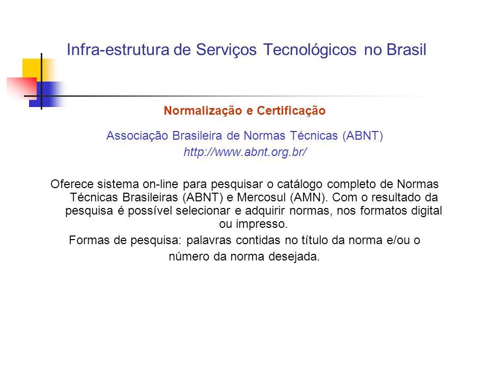 Infra-estrutura de Serviços Tecnológicos no Brasil Normalização e Certificação Associação Brasileira de Normas Técnicas (ABNT) http://www.abnt.org.br/ Oferece sistema on-line para pesquisar o catálogo completo de Normas Técnicas Brasileiras (ABNT) e Mercosul (AMN).