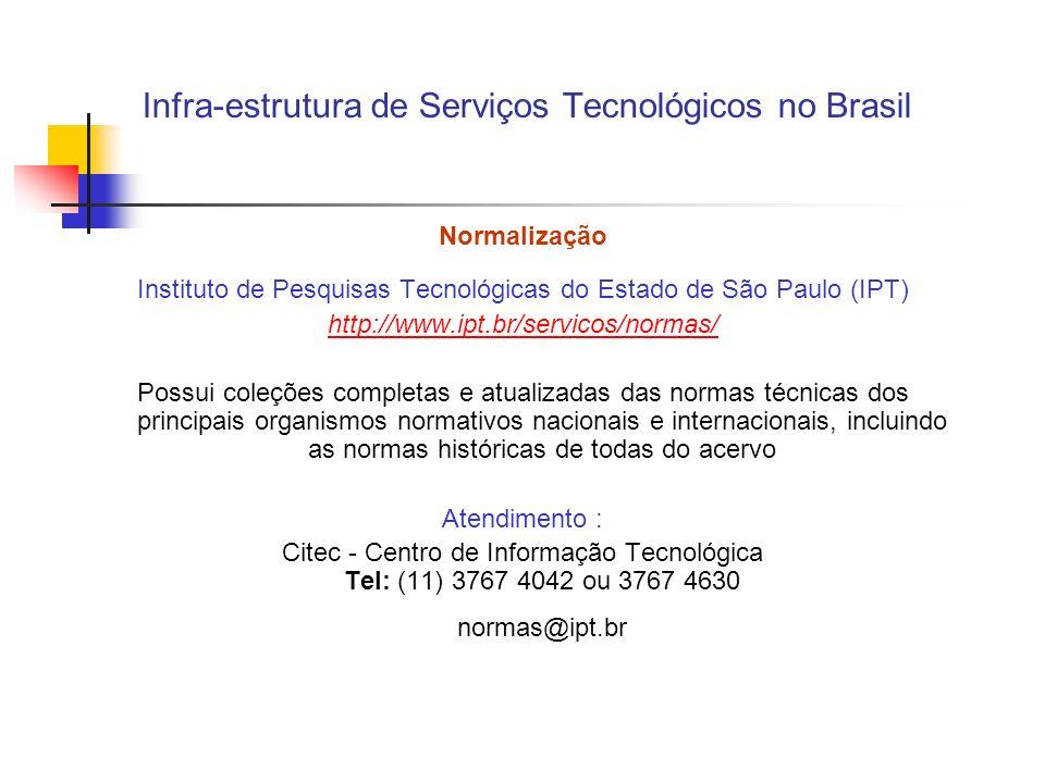 Infra-estrutura de Serviços Tecnológicos no Brasil Normalização Instituto de Pesquisas Tecnológicas do Estado de São Paulo (IPT) http://www.ipt.br/servicos/normas/ Possui coleções completas e atualizadas das normas técnicas dos principais organismos normativos nacionais e internacionais, incluindo as normas históricas de todas do acervo Atendimento : Citec - Centro de Informação Tecnológica Tel: (11) 3767 4042 ou 3767 4630 normas@ipt.br