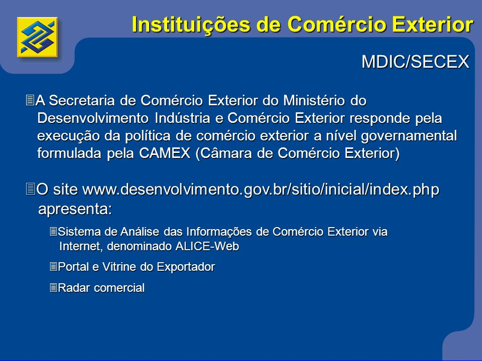 Câmaras de Comércio 3As Câmaras de Comércio têm como objetivo promover o comércio do Brasil com um país ou região específica comércio do Brasil com um país ou região específica 3Algumas Câmaras: 3Brasil Estados Unidos (http://www.amcham.com.br) 3Brasil Alemanha (www.ahkbrasil.com) Brasil Argentina (www.camarbra.com.br) Brasil Argentina (www.camarbra.com.br) 3Brasil Canadá (www.ccbc.org.br) 3Brasil África do Sul (www.africadosulemb.org.br/comercio.asp) Instituições de Comércio Exterior