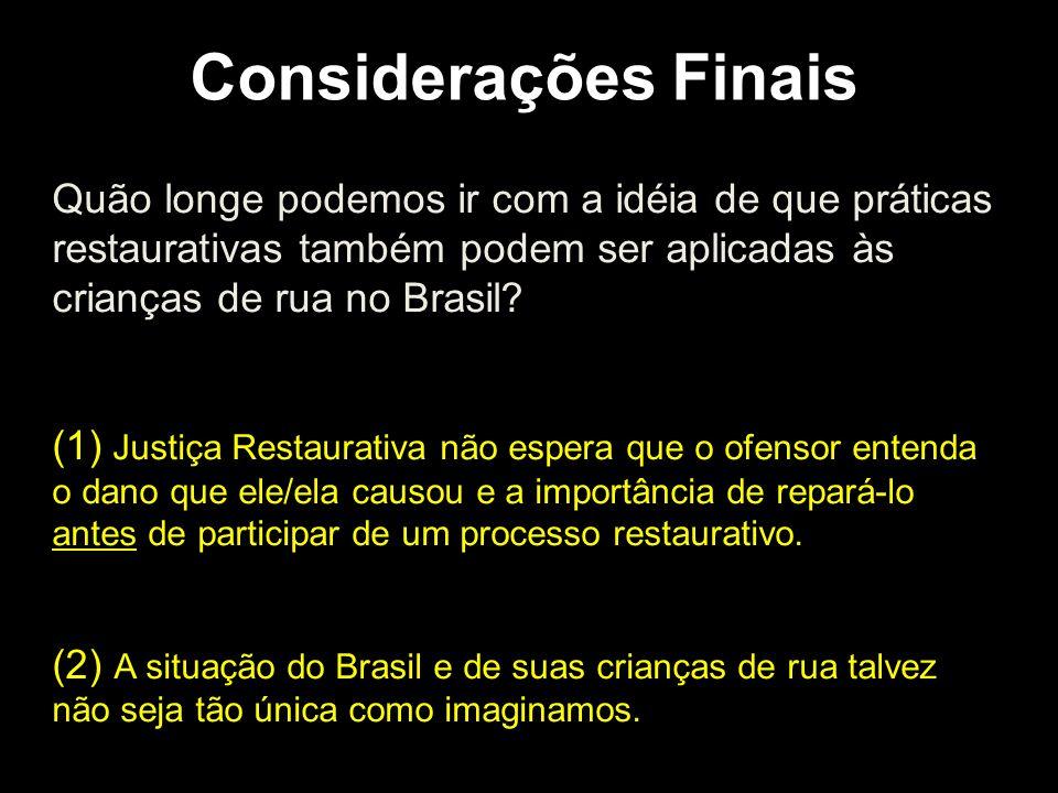 Considerações Finais Quão longe podemos ir com a idéia de que práticas restaurativas também podem ser aplicadas às crianças de rua no Brasil? (1) Just