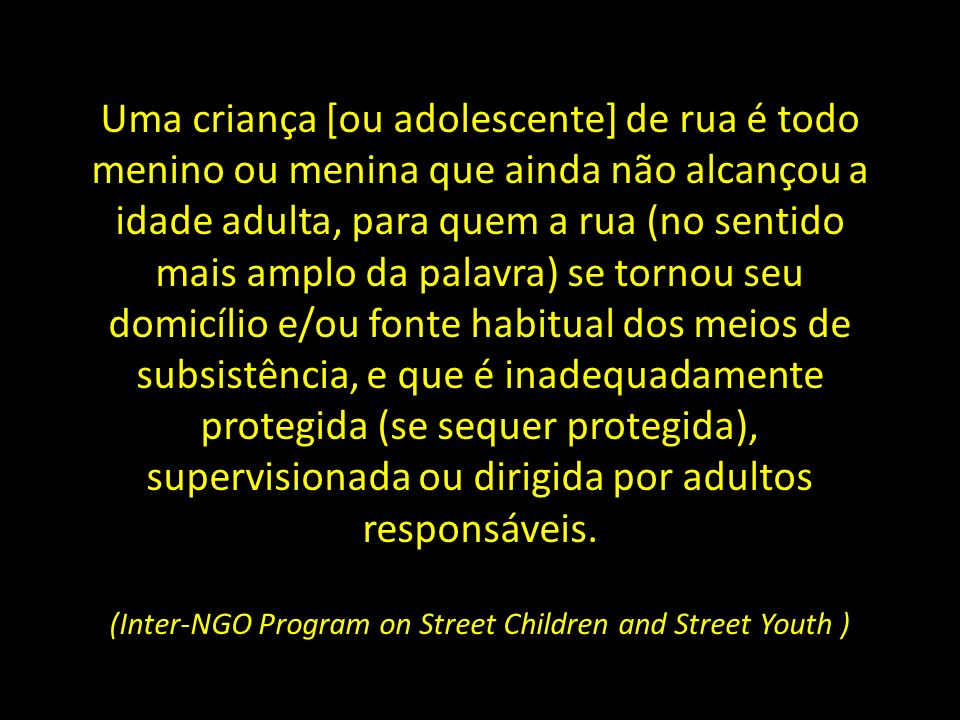 Uma criança [ou adolescente] de rua é todo menino ou menina que ainda não alcançou a idade adulta, para quem a rua (no sentido mais amplo da palavra)