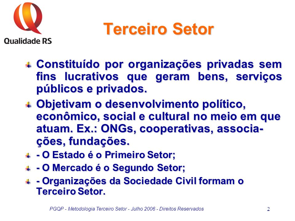 PGQP - Metodologia Terceiro Setor - Julho 2006 - Direitos Reservados 2 Terceiro Setor Constituído por organizações privadas sem fins lucrativos que ge