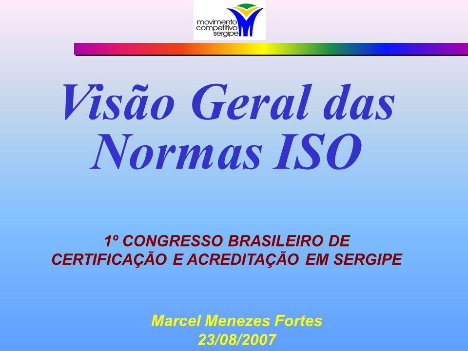 Visão Geral das Normas ISO 1º CONGRESSO BRASILEIRO DE CERTIFICAÇÃO E ACREDITAÇÃO EM SERGIPE Marcel Menezes Fortes 23/08/2007