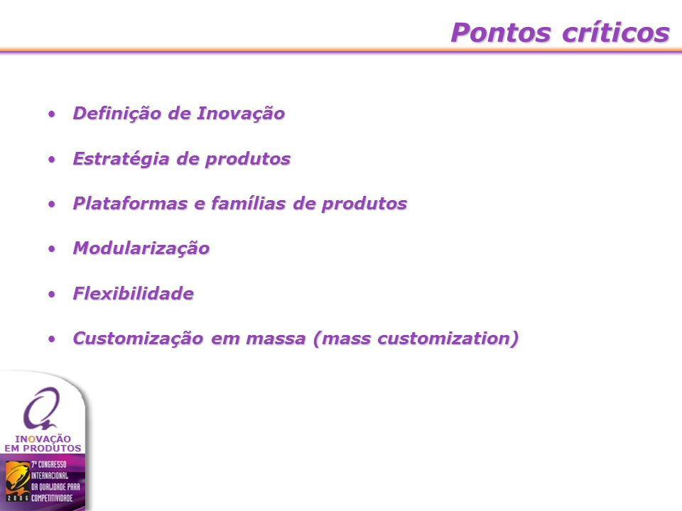 INOVAÇÃO EM PRODUTOS Pontos críticos Definição de InovaçãoDefinição de Inovação Estratégia de produtosEstratégia de produtos Plataformas e famílias de