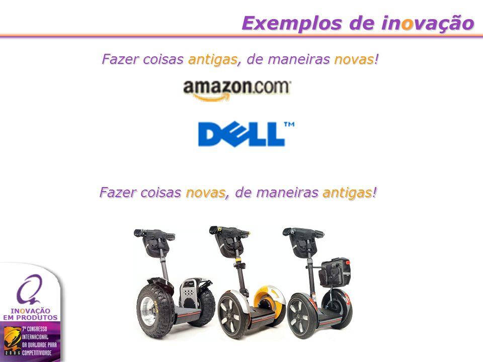 INOVAÇÃO EM PRODUTOS Exemplos de inovação Fazer coisas antigas, de maneiras novas! Fazer coisas novas, de maneiras antigas!
