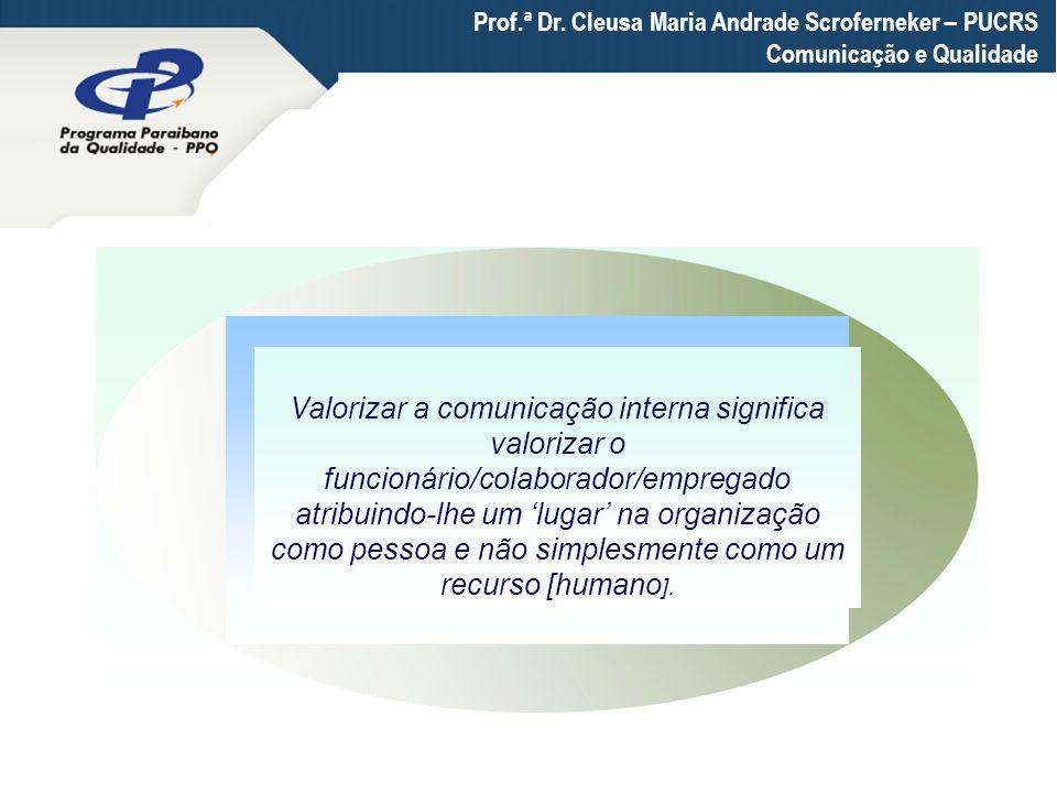 Prof.ª Dr. Cleusa Maria Andrade Scroferneker – PUCRS Comunicação e Qualidade Valorizar a comunicação interna significa valorizar o funcionário/colabor