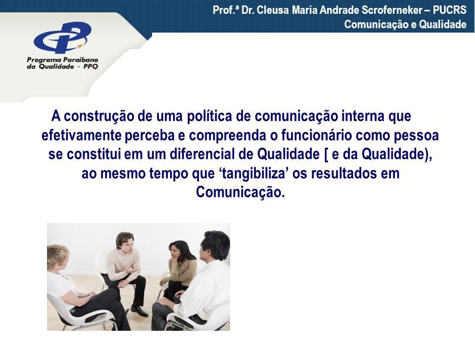 Prof.ª Dr. Cleusa Maria Andrade Scroferneker – PUCRS Comunicação e Qualidade A construção de uma política de comunicação interna que efetivamente perc