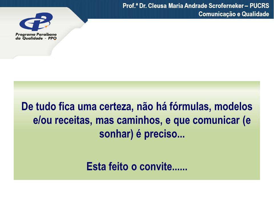 Prof.ª Dr. Cleusa Maria Andrade Scroferneker – PUCRS Comunicação e Qualidade De tudo fica uma certeza, não há fórmulas, modelos e/ou receitas, mas cam
