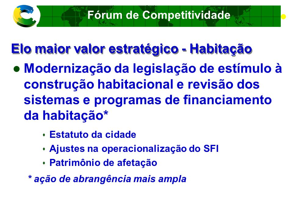 Fórum de Competitividade Elo maior valor estratégico - Habitação Resultados esperados Oferta de moradia de qualidade com menor custo e condições de acesso ao crédito adequadas Redução do déficit habitacional