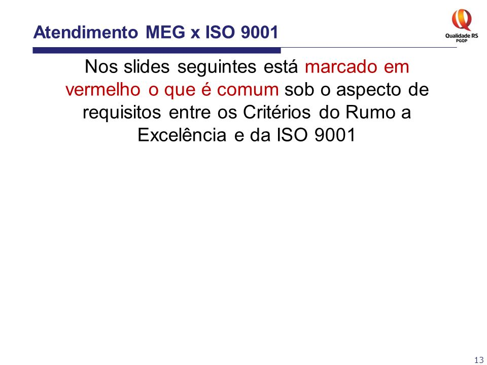 13 Atendimento MEG x ISO 9001 Nos slides seguintes está marcado em vermelho o que é comum sob o aspecto de requisitos entre os Critérios do Rumo a Exc