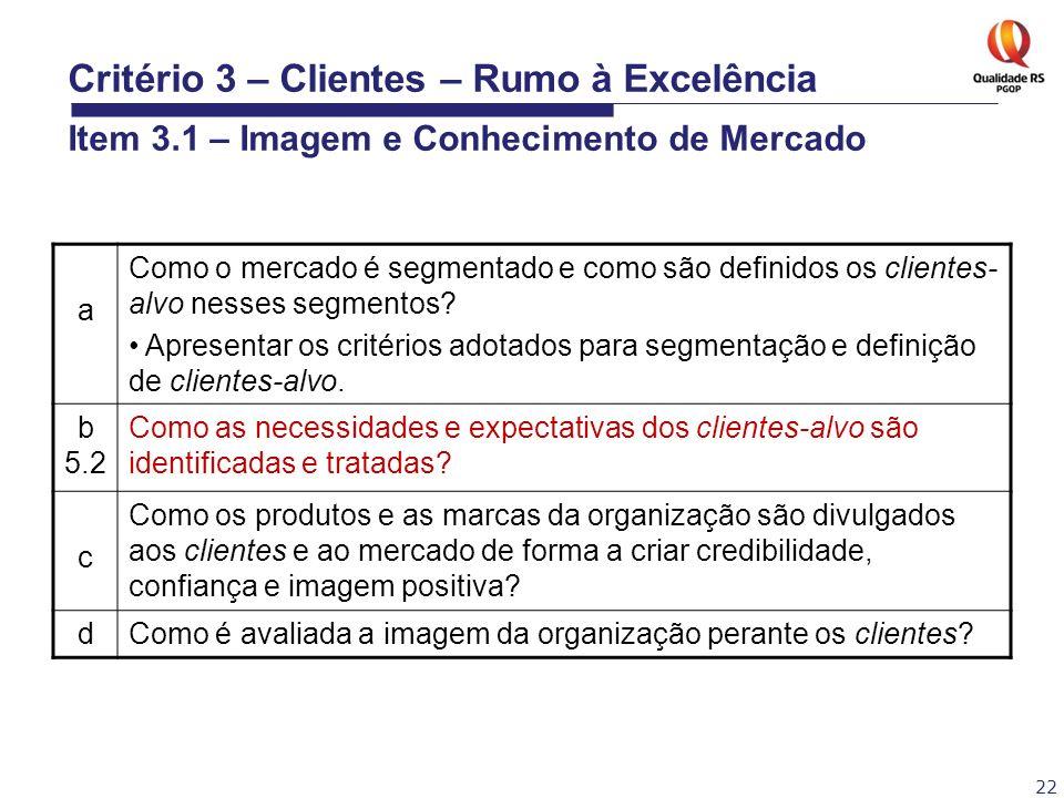 22 Critério 3 – Clientes – Rumo à Excelência Item 3.1 – Imagem e Conhecimento de Mercado a Como o mercado é segmentado e como são definidos os cliente