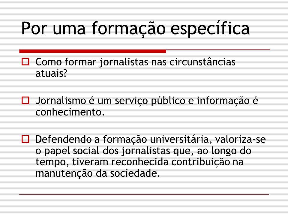 Por uma formação específica Como formar jornalistas nas circunstâncias atuais? Jornalismo é um serviço público e informação é conhecimento. Defendendo