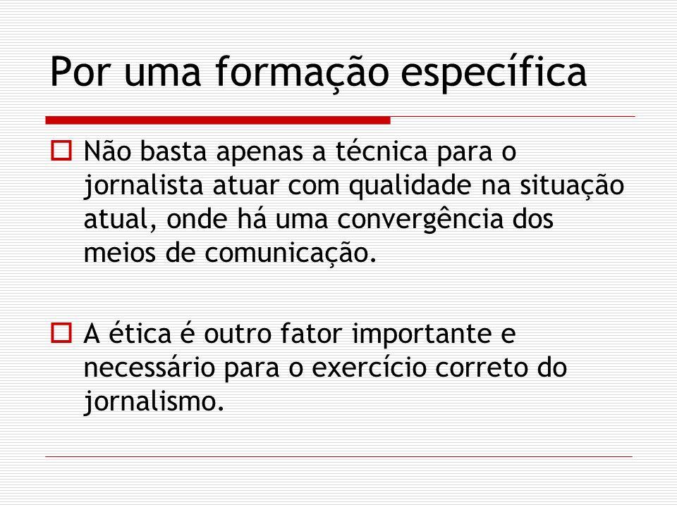Por uma formação específica Não basta apenas a técnica para o jornalista atuar com qualidade na situação atual, onde há uma convergência dos meios de comunicação.