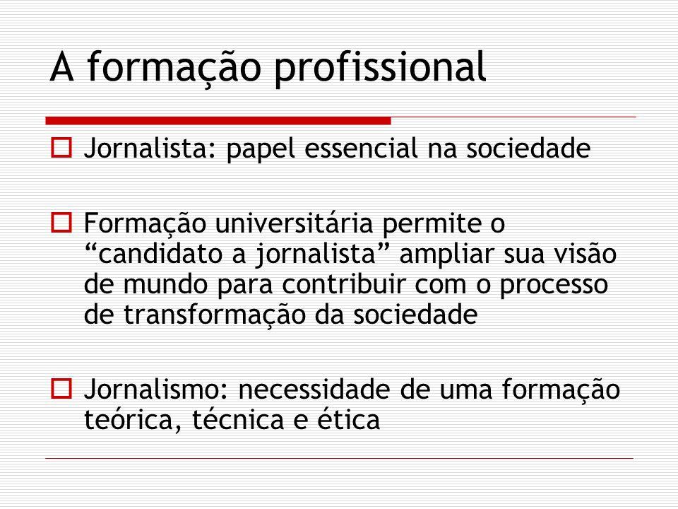 A formação profissional Jornalista: papel essencial na sociedade Formação universitária permite o candidato a jornalista ampliar sua visão de mundo para contribuir com o processo de transformação da sociedade Jornalismo: necessidade de uma formação teórica, técnica e ética