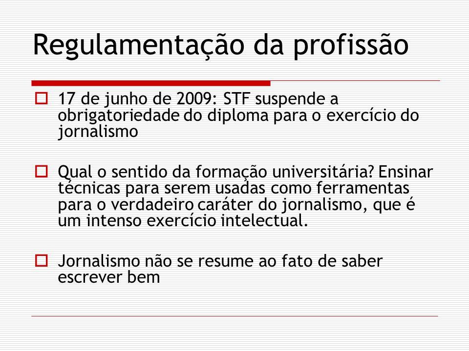 Regulamentação da profissão 17 de junho de 2009: STF suspende a obrigatoriedade do diploma para o exercício do jornalismo Qual o sentido da formação u