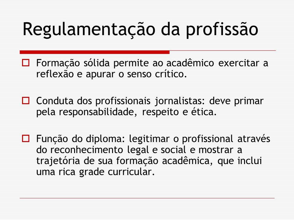 Regulamentação da profissão Formação sólida permite ao acadêmico exercitar a reflexão e apurar o senso crítico. Conduta dos profissionais jornalistas: