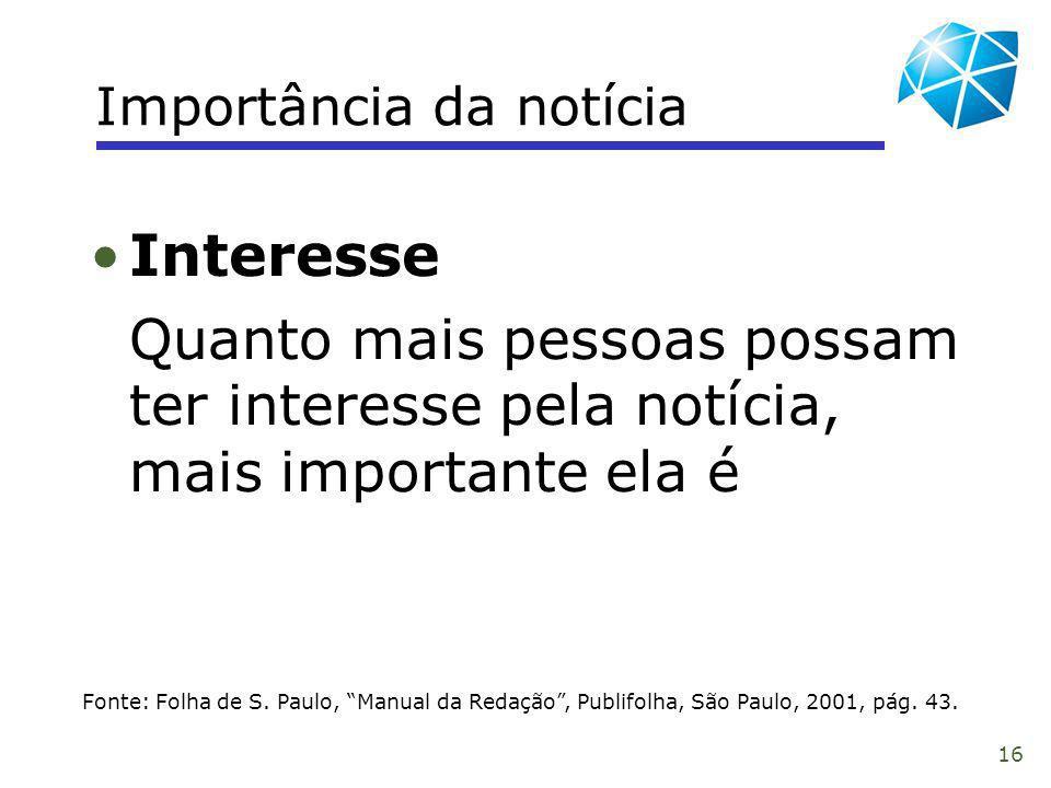 16 Importância da notícia Fonte: Folha de S. Paulo, Manual da Redação, Publifolha, São Paulo, 2001, pág. 43. Interesse Quanto mais pessoas possam ter
