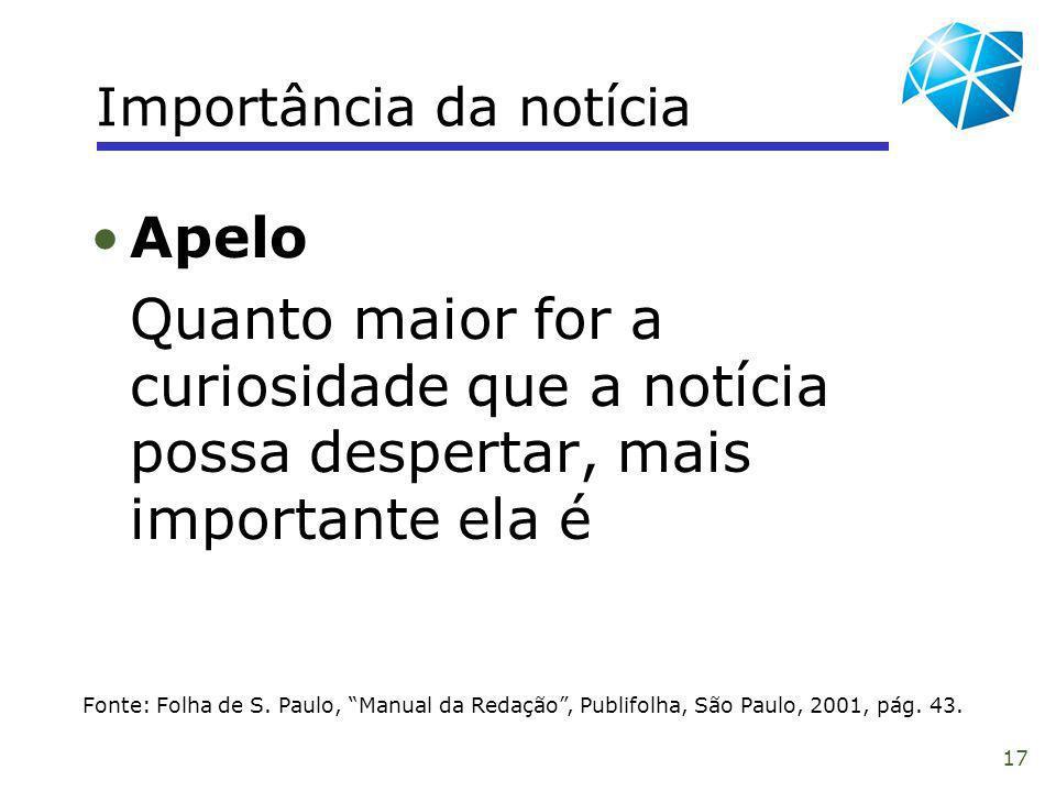 17 Importância da notícia Fonte: Folha de S. Paulo, Manual da Redação, Publifolha, São Paulo, 2001, pág. 43. Apelo Quanto maior for a curiosidade que