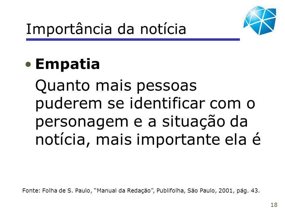18 Importância da notícia Fonte: Folha de S. Paulo, Manual da Redação, Publifolha, São Paulo, 2001, pág. 43. Empatia Quanto mais pessoas puderem se id