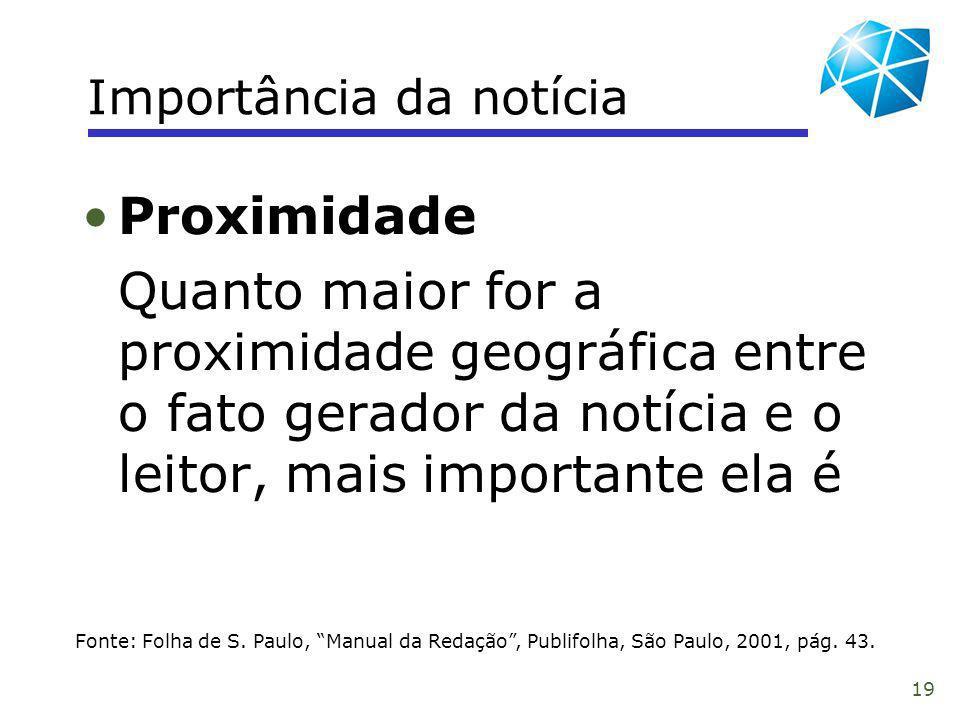 19 Importância da notícia Fonte: Folha de S. Paulo, Manual da Redação, Publifolha, São Paulo, 2001, pág. 43. Proximidade Quanto maior for a proximidad