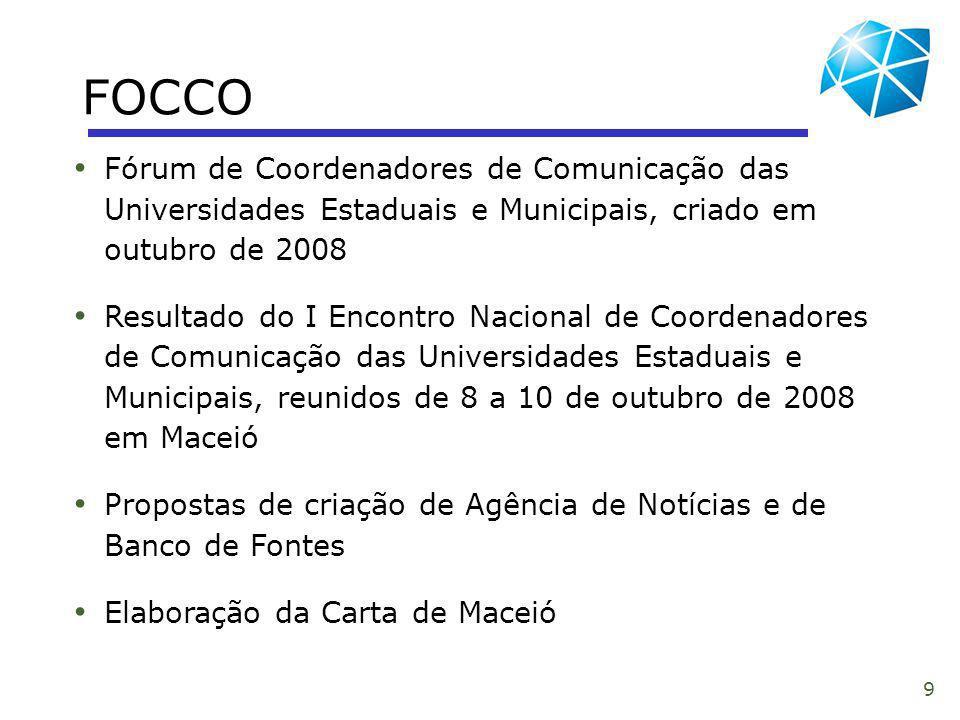 9 FOCCO Fórum de Coordenadores de Comunicação das Universidades Estaduais e Municipais, criado em outubro de 2008 Resultado do I Encontro Nacional de