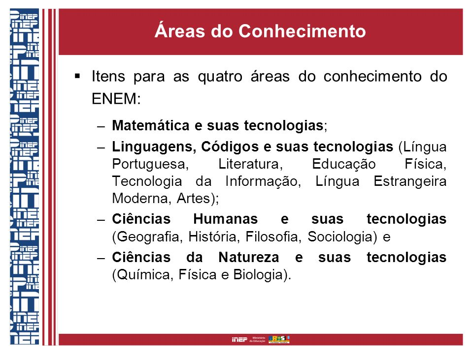 Áreas do Conhecimento Itens para as quatro áreas do conhecimento do ENEM: –Matemática e suas tecnologias; –Linguagens, Códigos e suas tecnologias (Lín