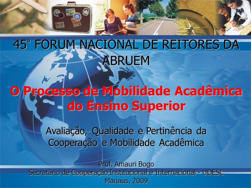 45° FORUM NACIONAL DE REITORES DA ABRUEM O Processo de Mobilidade Acadêmica do Ensino Superior Avaliação, Qualidade e Pertinência da Cooperação e Mobi