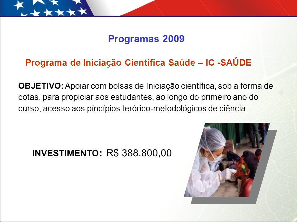 Programa de Iniciação Científica Saúde – IC -SAÚDE Programas 2009 INVESTIMENTO : R$ 388.800,00 OBJETIVO: Apoiar com bolsas de Iniciação científica, sob a forma de cotas, para propiciar aos estudantes, ao longo do primeiro ano do curso, acesso aos píncípios terórico-metodológicos de ciência.