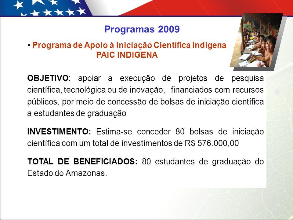 Programa de Apoio à Iniciação Científica Indígena PAIC INDIGENA OBJETIVO: apoiar a execução de projetos de pesquisa científica, tecnológica ou de inovação,financiados com recursos públicos, por meio de concessão de bolsas de iniciação científica a estudantes de graduação INVESTIMENTO: Estima-se conceder 80 bolsas de iniciação científica com um total de investimentos de R$ 576.000,00 TOTAL DE BENEFICIADOS: 80 estudantes de graduação do Estado do Amazonas.