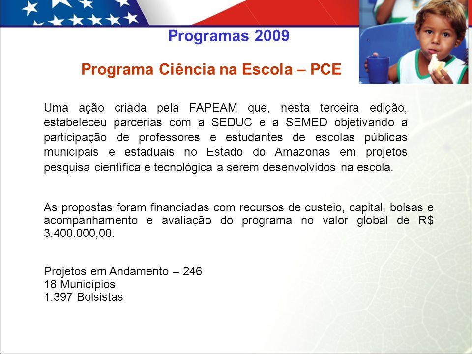 Programa Ciência na Escola – PCE Uma ação criada pela FAPEAM que, nesta terceira edição, estabeleceu parcerias com a SEDUC e a SEMED objetivando a participação de professores e estudantes de escolas públicas municipais e estaduais no Estado do Amazonas em projetos pesquisa científica e tecnológica a serem desenvolvidos na escola.