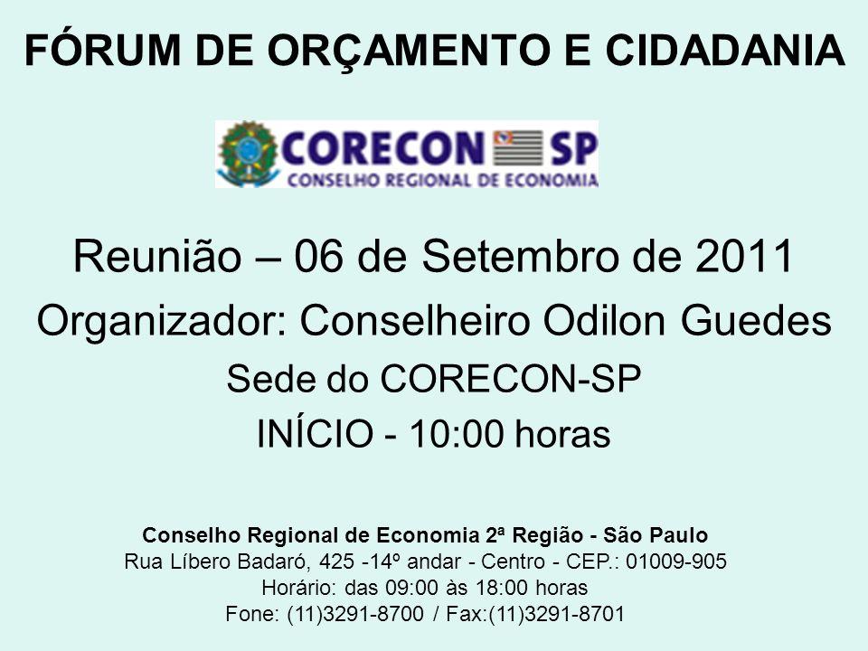 FÓRUM DE ORÇAMENTO E CIDADANIA Reunião – 06 de Setembro de 2011 Organizador: Conselheiro Odilon Guedes Sede do CORECON-SP INÍCIO - 10:00 horas Conselh