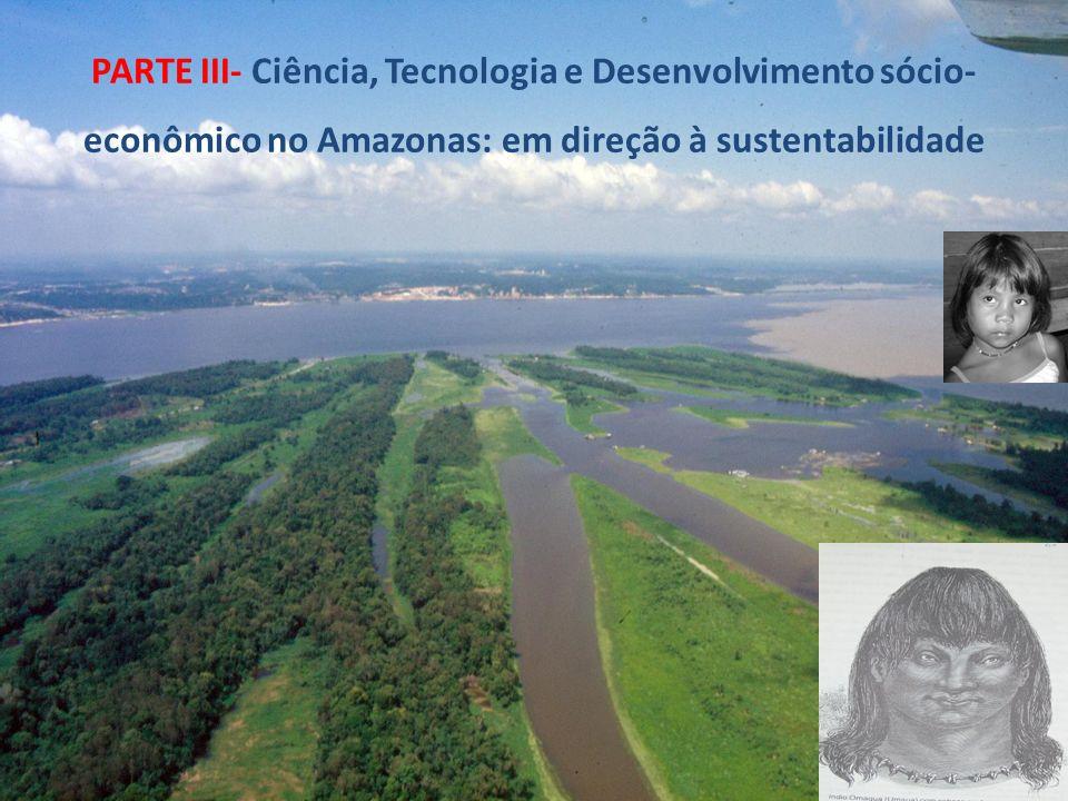 PARTE III- Ciência, Tecnologia e Desenvolvimento sócio- econômico no Amazonas: em direção à sustentabilidade