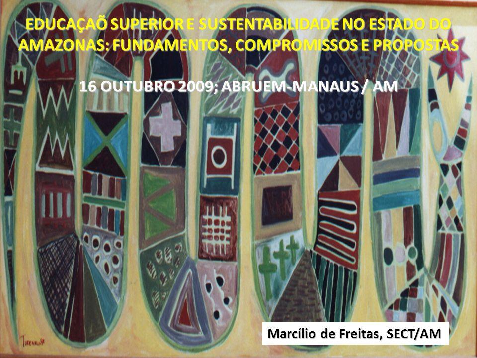 EDUCAÇAÕ SUPERIOR E SUSTENTABILIDADE NO ESTADO DO AMAZONAS: FUNDAMENTOS, COMPROMISSOS E PROPOSTAS 16 OUTUBRO 2009; ABRUEM-MANAUS / AM Marcílio de Frei