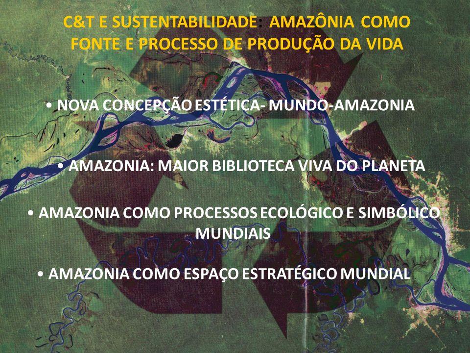 C&T E SUSTENTABILIDADE: AMAZÔNIA COMO FONTE E PROCESSO DE PRODUÇÃO DA VIDA NOVA CONCEPÇÃO ESTÉTICA- MUNDO-AMAZONIA AMAZONIA: MAIOR BIBLIOTECA VIVA DO