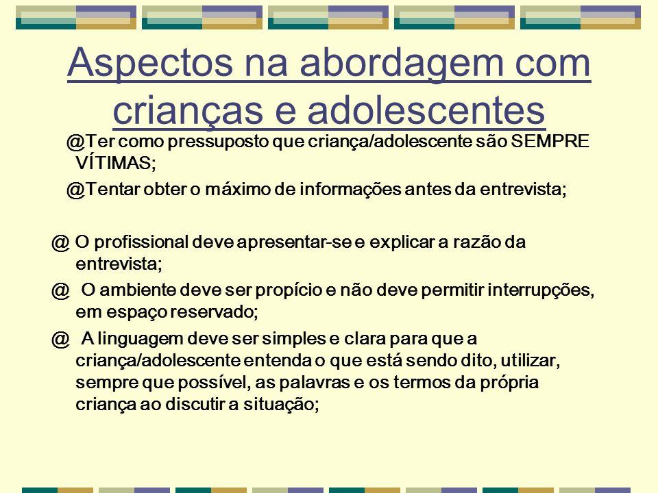 Aspectos na abordagem com crianças e adolescentes @Ter como pressuposto que criança/adolescente são SEMPRE VÍTIMAS; @Tentar obter o máximo de informaç