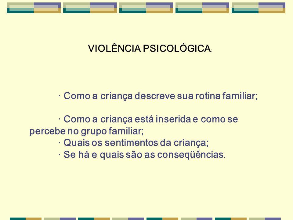 VIOLÊNCIA PSICOLÓGICA : · Como a criança descreve sua rotina familiar; · Como a criança está inserida e como se percebe no grupo familiar; · Quais os
